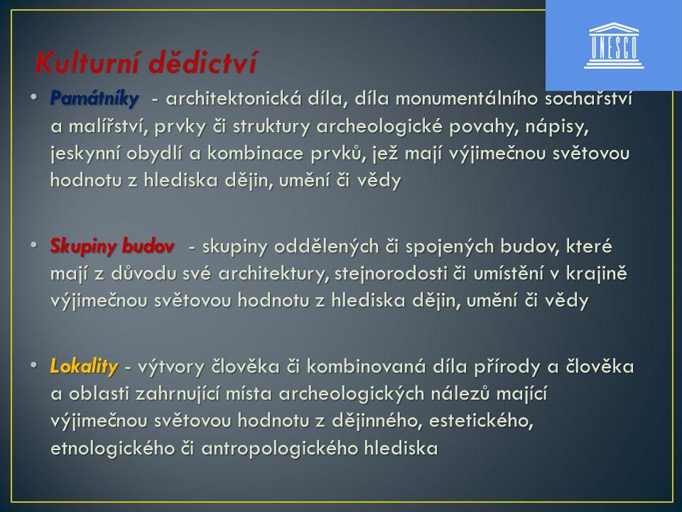 Památníky - architektonická díla, díla monumentálního sochařství a malířství, prvky či struktury archeologické povahy, nápisy, jeskynní obydlí a kombinace prvků, jež mají výjimečnou světovou hodnotu z hlediska dějin, umění či vědy Památníky - architektonická díla, díla monumentálního sochařství a malířství, prvky či struktury archeologické povahy, nápisy, jeskynní obydlí a kombinace prvků, jež mají výjimečnou světovou hodnotu z hlediska dějin, umění či vědy Skupiny budov - skupiny oddělených či spojených budov, které mají z důvodu své architektury, stejnorodosti či umístění v krajině výjimečnou světovou hodnotu z hlediska dějin, umění či vědy Skupiny budov - skupiny oddělených či spojených budov, které mají z důvodu své architektury, stejnorodosti či umístění v krajině výjimečnou světovou hodnotu z hlediska dějin, umění či vědy Lokality - výtvory člověka či kombinovaná díla přírody a člověka a oblasti zahrnující místa archeologických nálezů mající výjimečnou světovou hodnotu z dějinného, estetického, etnologického či antropologického hlediska Lokality - výtvory člověka či kombinovaná díla přírody a člověka a oblasti zahrnující místa archeologických nálezů mající výjimečnou světovou hodnotu z dějinného, estetického, etnologického či antropologického hlediska