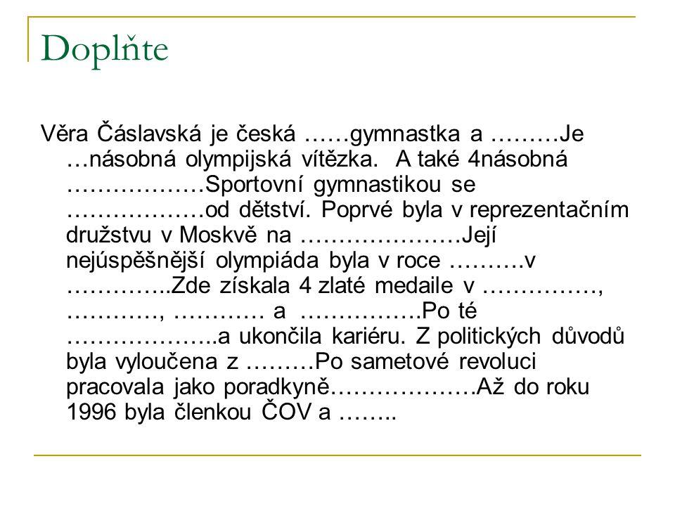 Doplňte Věra Čáslavská je česká ……gymnastka a ………Je …násobná olympijská vítězka. A také 4násobná ………………Sportovní gymnastikou se ………………od dětství. Popr