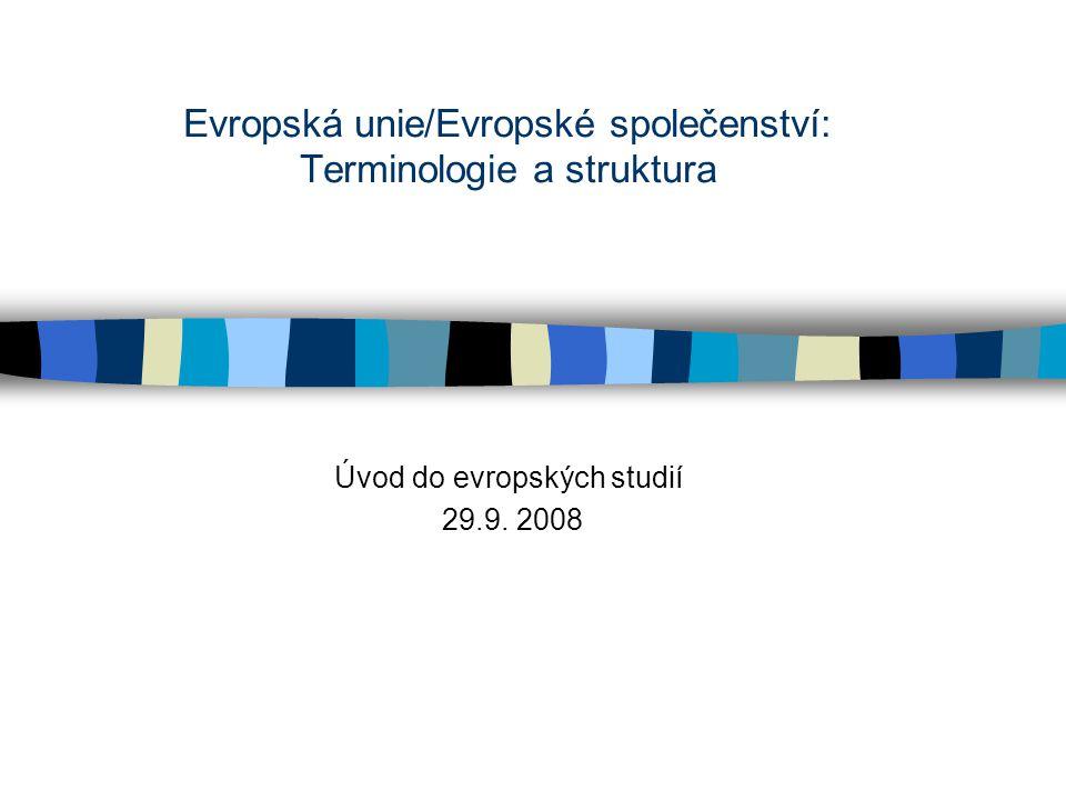 Evropská unie/Evropské společenství: Terminologie a struktura Úvod do evropských studií 29.9. 2008
