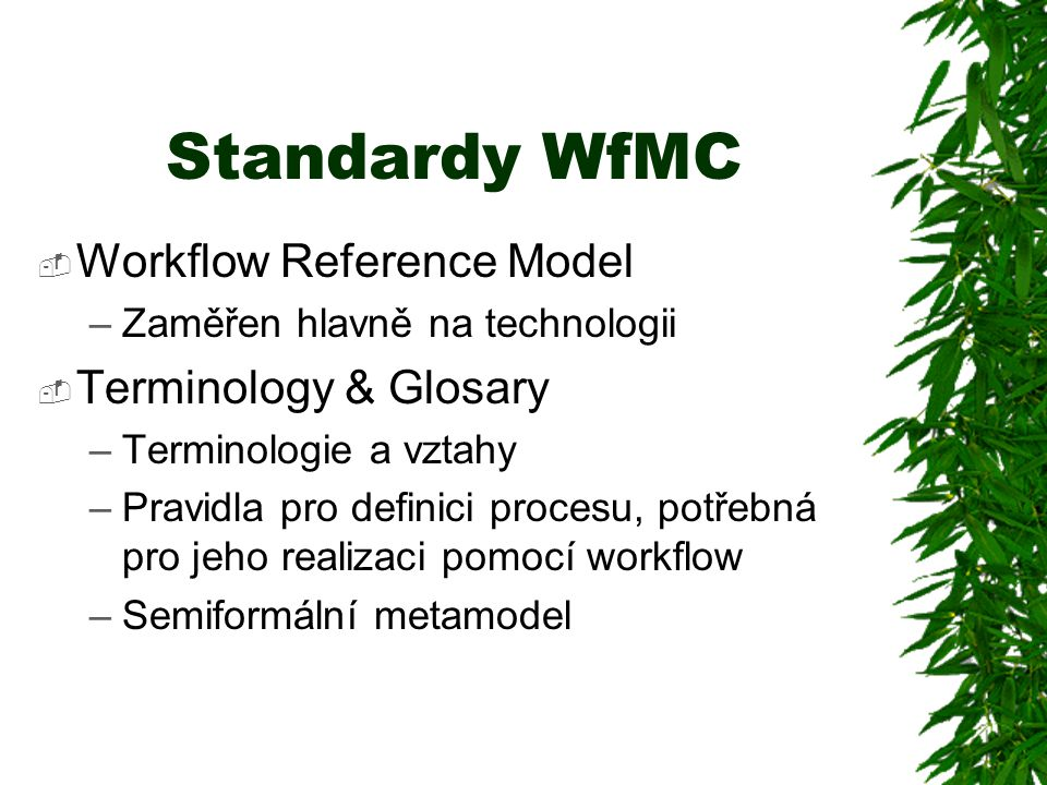 Standardy WfMC  Workflow Reference Model –Zaměřen hlavně na technologii  Terminology & Glosary –Terminologie a vztahy –Pravidla pro definici procesu, potřebná pro jeho realizaci pomocí workflow –Semiformální metamodel