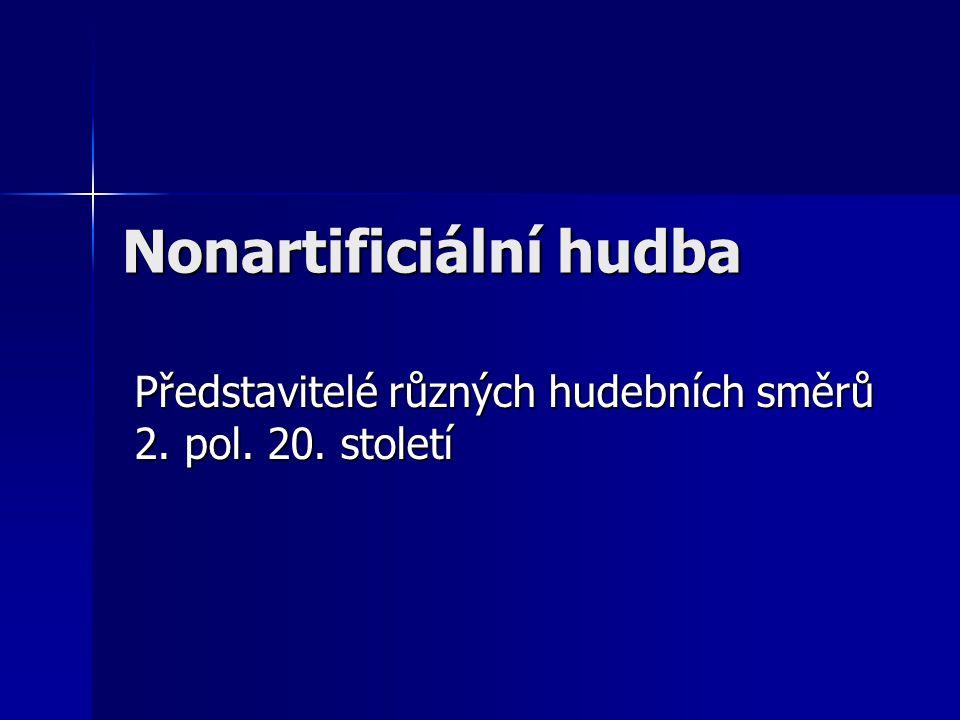 Nonartificiální hudba Představitelé různých hudebních směrů 2. pol. 20. století