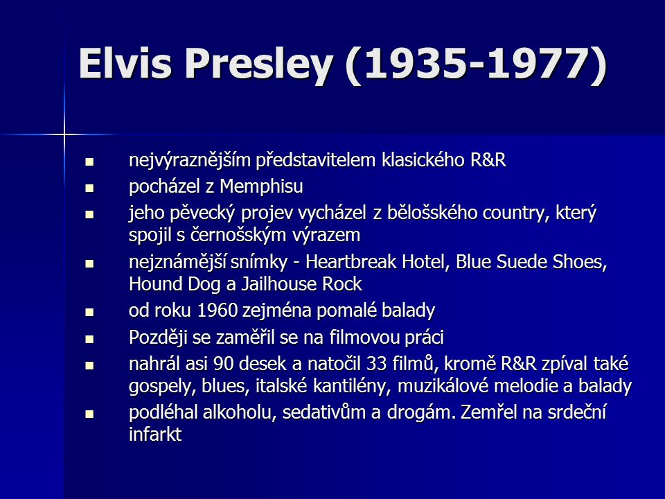 Elvis Presley (1935-1977) nejvýraznějším představitelem klasického R&R nejvýraznějším představitelem klasického R&R pocházel z Memphisu pocházel z Memphisu jeho pěvecký projev vycházel z bělošského country, který spojil s černošským výrazem jeho pěvecký projev vycházel z bělošského country, který spojil s černošským výrazem nejznámější snímky - Heartbreak Hotel, Blue Suede Shoes, Hound Dog a Jailhouse Rock nejznámější snímky - Heartbreak Hotel, Blue Suede Shoes, Hound Dog a Jailhouse Rock od roku 1960 zejména pomalé balady od roku 1960 zejména pomalé balady Později se zaměřil se na filmovou práci Později se zaměřil se na filmovou práci nahrál asi 90 desek a natočil 33 filmů, kromě R&R zpíval také gospely, blues, italské kantilény, muzikálové melodie a balady nahrál asi 90 desek a natočil 33 filmů, kromě R&R zpíval také gospely, blues, italské kantilény, muzikálové melodie a balady podléhal alkoholu, sedativům a drogám.