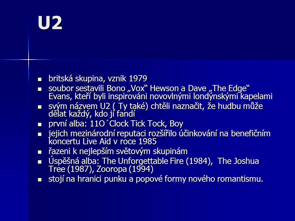 """U2 britská skupina, vznik 1979 britská skupina, vznik 1979 soubor sestavili Bono """"Vox Hewson a Dave """"The Edge Evans, kteří byli inspirováni novovlnými londýnskými kapelami soubor sestavili Bono """"Vox Hewson a Dave """"The Edge Evans, kteří byli inspirováni novovlnými londýnskými kapelami svým názvem U2 ( Ty také) chtěli naznačit, že hudbu může dělat každý, kdo jí fandí svým názvem U2 ( Ty také) chtěli naznačit, že hudbu může dělat každý, kdo jí fandí první alba: 11O´Clock Tick Tock, Boy první alba: 11O´Clock Tick Tock, Boy jejich mezinárodní reputaci rozšířilo účinkování na benefičním koncertu Live Aid v roce 1985 jejich mezinárodní reputaci rozšířilo účinkování na benefičním koncertu Live Aid v roce 1985 řazeni k nejlepším světovým skupinám řazeni k nejlepším světovým skupinám Úspěšná alba: The Unforgettable Fire (1984), The Joshua Tree (1987), Zooropa (1994) Úspěšná alba: The Unforgettable Fire (1984), The Joshua Tree (1987), Zooropa (1994) stojí na hranici punku a popové formy nového romantismu."""