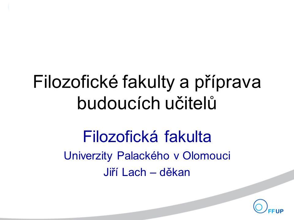 Filozofické fakulty a příprava budoucích učitelů Filozofická fakulta Univerzity Palackého v Olomouci Jiří Lach – děkan