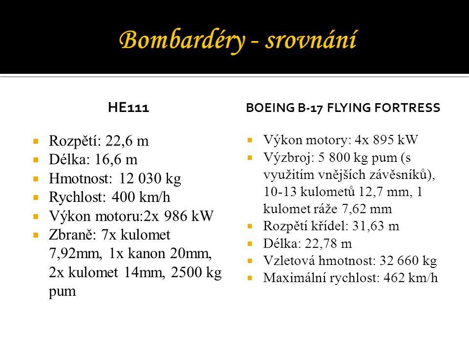 HE111  Rozpětí: 22,6 m  Délka: 16,6 m  Hmotnost: 12 030 kg  Rychlost: 400 km/h  Výkon motoru:2x 986 kW  Zbraně: 7x kulomet 7,92mm, 1x kanon 20mm, 2x kulomet 14mm, 2500 kg pum BOEING B-17 FLYING FORTRESS  Výkon motory: 4x 895 kW  Výzbroj: 5 800 kg pum (s využitím vnějších závěsníků), 10-13 kulometů 12,7 mm, 1 kulomet ráže 7,62 mm  Rozpětí křídel: 31,63 m  Délka: 22,78 m  Vzletová hmotnost: 32 660 kg  Maximální rychlost: 462 km/h