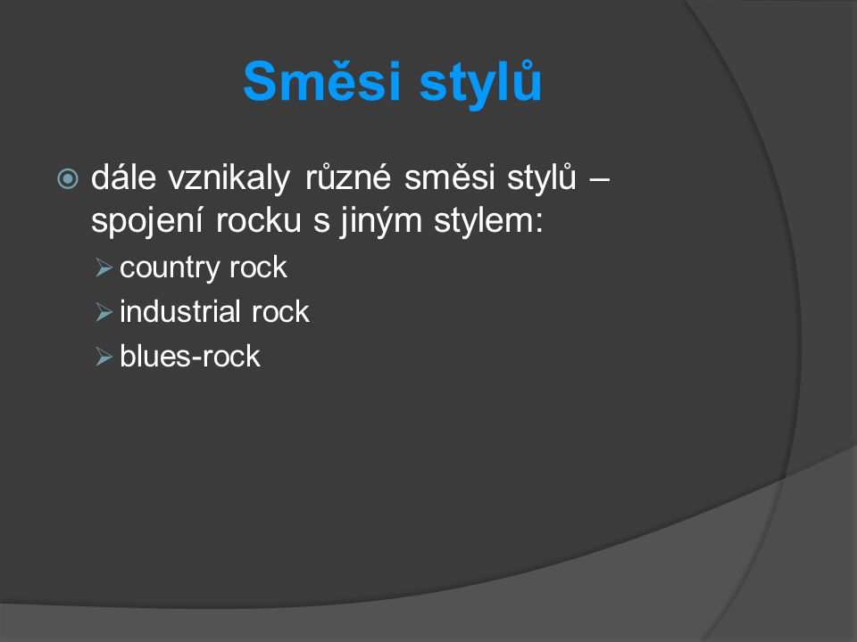 Směsi stylů  dále vznikaly různé směsi stylů – spojení rocku s jiným stylem:  country rock  industrial rock  blues-rock