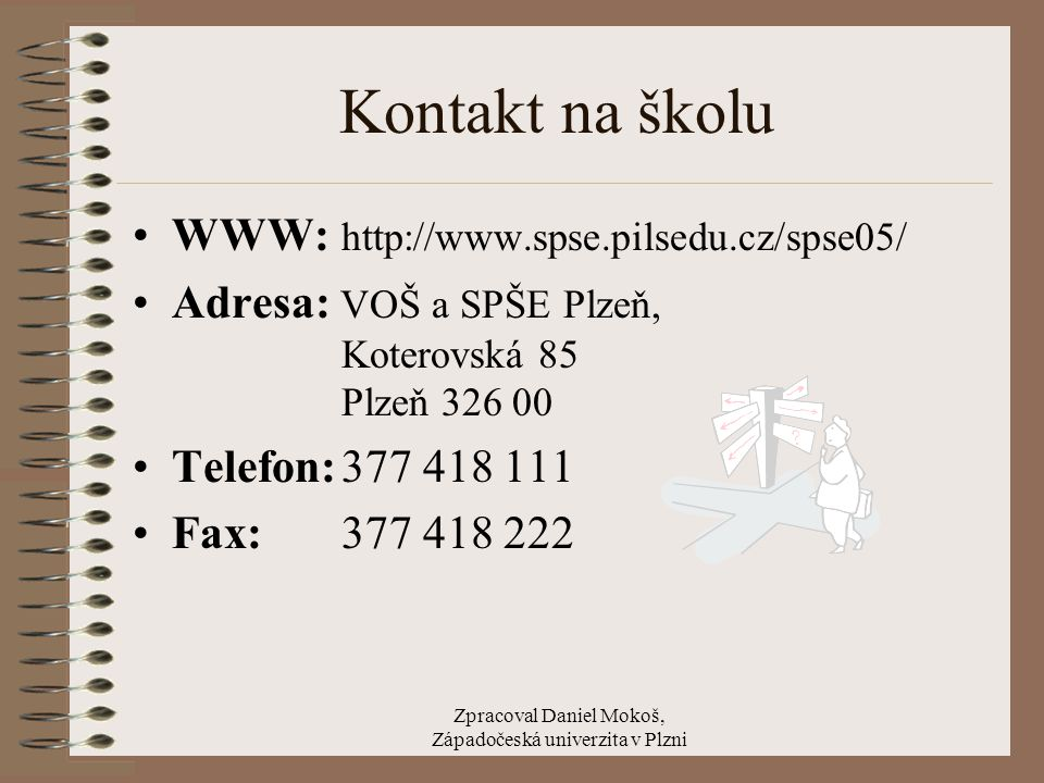 Zpracoval Daniel Mokoš, Západočeská univerzita v Plzni Kontakt na školu WWW: http://www.spse.pilsedu.cz/spse05/ Adresa: VOŠ a SPŠE Plzeň, Koterovská 85 Plzeň 326 00 Telefon:377 418 111 Fax: 377 418 222