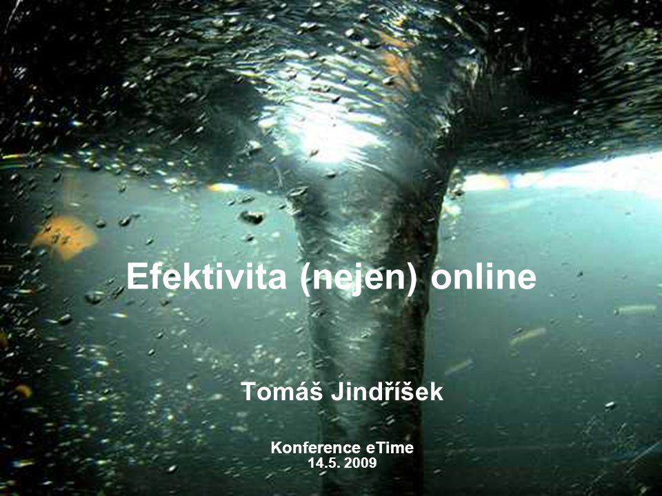 Efektivita (nejen) online Tomáš Jindříšek Konference eTime 14.5. 2009