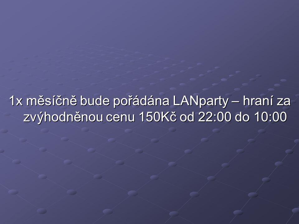 1x měsíčně bude pořádána LANparty – hraní za zvýhodněnou cenu 150Kč od 22:00 do 10:00