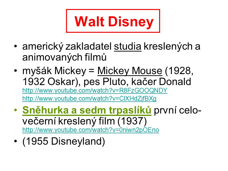 Walt Disney americký zakladatel studia kreslených a animovaných filmů myšák Mickey = Mickey Mouse (1928, 1932 Oskar), pes Pluto, kačer Donald http://www.youtube.com/watch?v=R8FzGOOQNDY http://www.youtube.com/watch?v=ClXHdZjfBXg http://www.youtube.com/watch?v=R8FzGOOQNDY http://www.youtube.com/watch?v=ClXHdZjfBXg Sněhurka a sedm trpaslíků první celo- večerní kreslený film (1937) http://www.youtube.com/watch?v=0niwn2pOEno http://www.youtube.com/watch?v=0niwn2pOEno (1955 Disneyland)