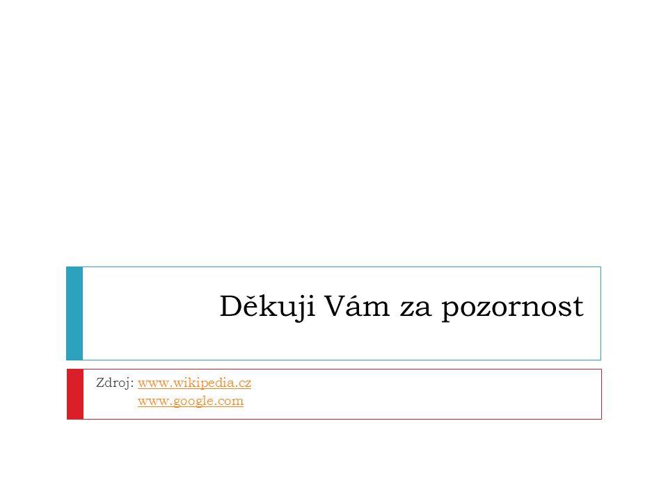 Děkuji Vám za pozornost Zdroj: www.wikipedia.czwww.wikipedia.cz www.google.com