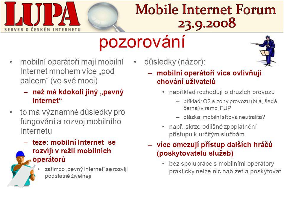 """pozorování mobilní operátoři mají mobilní Internet mnohem více """"pod palcem (ve své moci) –než má kdokoli jiný """"pevný Internet to má významné důsledky pro fungování a rozvoj mobilního Internetu –teze: mobilní Internet se rozvíjí v režii mobilních operátorů zatímco """"pevný Internet se rozvíjí podstatně živelněji důsledky (názor): –mobilní operátoři více ovlivňují chování uživatelů například rozhodují o druzích provozu –příklad: O2 a zóny provozu (bílá, šedá, černá) v rámci FUP –otázka: mobilní síťová neutralita."""