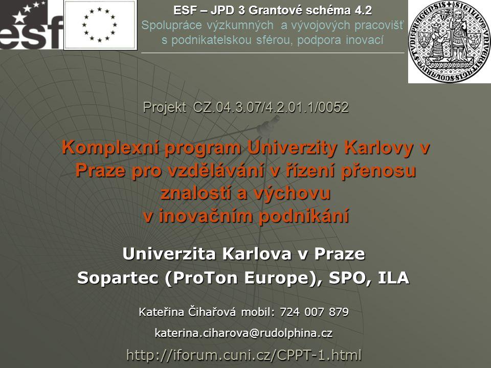 Projekt CZ.04.3.07/4.2.01.1/0052 Komplexní program Univerzity Karlovy v Praze pro vzdělávání v řízení přenosu znalostí a výchovu v inovačním podnikání Univerzita Karlova v Praze Sopartec (ProTon Europe), SPO, ILA Kateřina Čihařová mobil: 724 007 879 katerina.ciharova@rudolphina.cz http://iforum.cuni.cz/CPPT-1.html ESF – JPD 3 Grantové schéma 4.2 Spolupráce výzkumných a vývojových pracovišť s podnikatelskou sférou, podpora inovací