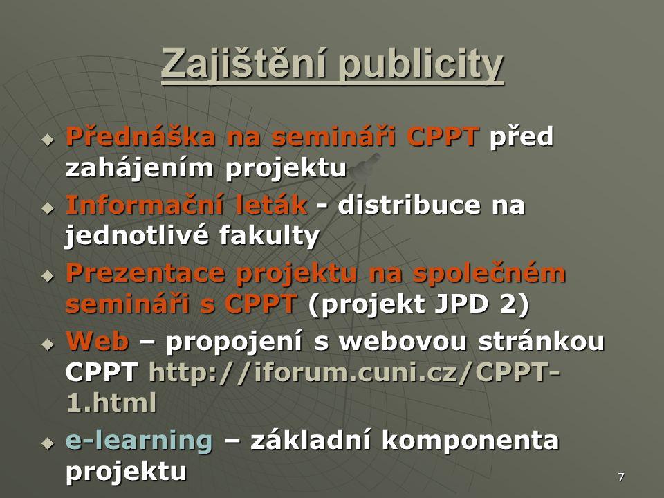 7 Zajištění publicity  Přednáška na semináři CPPT před zahájením projektu  Informační leták - distribuce na jednotlivé fakulty  Prezentace projektu na společném semináři s CPPT (projekt JPD 2)  Web – propojení s webovou stránkou CPPT http://iforum.cuni.cz/CPPT- 1.html  e-learning – základní komponenta projektu