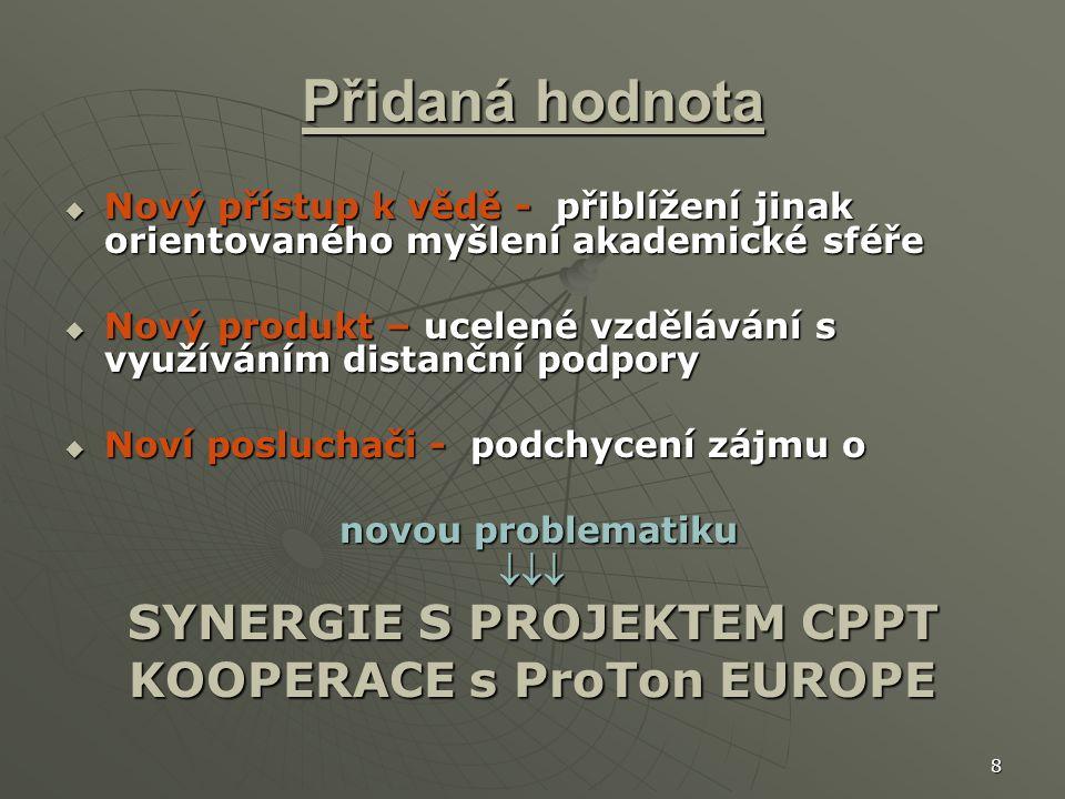 8 Přidaná hodnota  Nový přístup k vědě - přiblížení jinak orientovaného myšlení akademické sféře  Nový produkt – ucelené vzdělávání s využíváním distanční podpory  Noví posluchači - podchycení zájmu o novou problematiku novou problematiku SYNERGIE S PROJEKTEM CPPT KOOPERACE s ProTon EUROPE