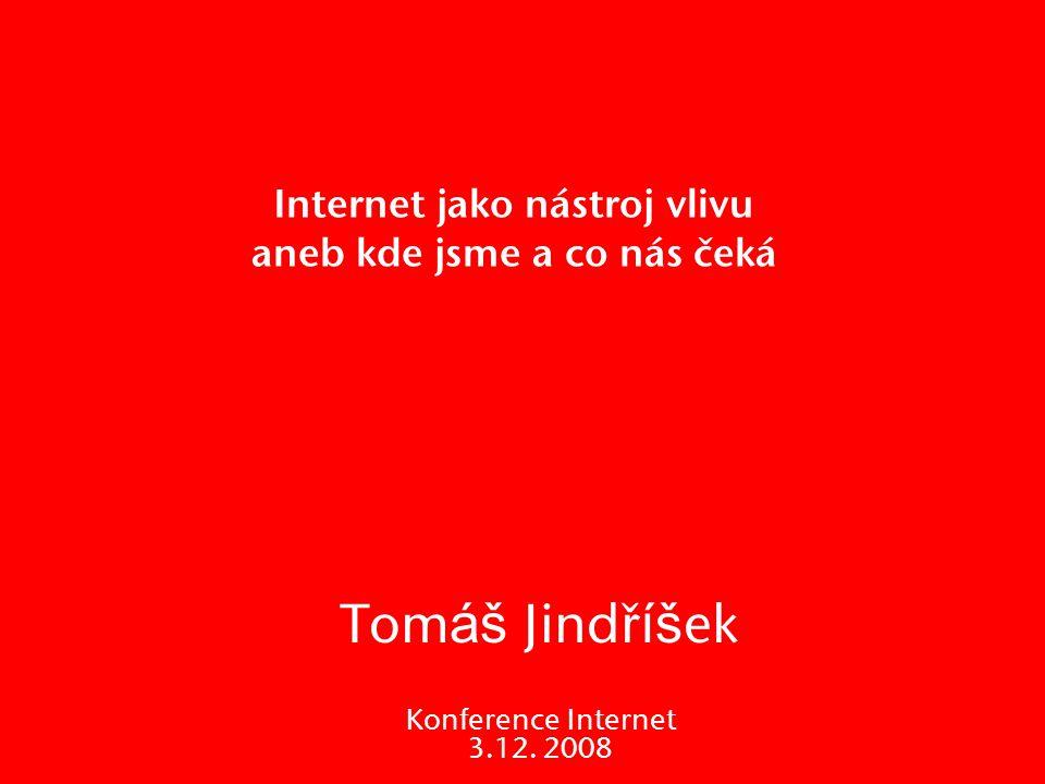 Internet jako nástroj vlivu aneb kde jsme a co nás čeká Tom áš Jindř íš ek Konference Internet 3.12. 2008