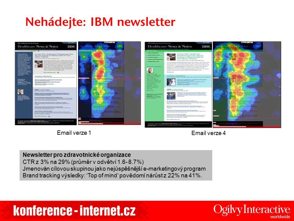 Nehádejte: IBM newsletter Email verze 1 Email verze 4 Newsletter pro zdravotnické organizace CTR z 3% na 29% (průměr v odvětví 1.6- 8.7%) Jmenován cíl