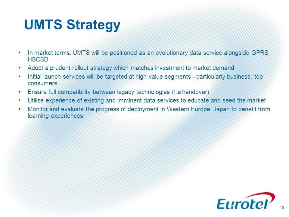 10 UMTS Strategy In market terms, UMTS will be positioned as an evolutionary data service alongside GPRS, HSCSD Adopt a prudent rollout strategy which