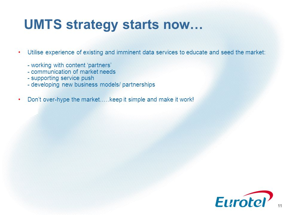 11 UMTS strategy starts now… Utilise experience of existing and imminent data services to educate and seed the market: - working with content 'partners' - communication of market needs - supporting service push - developing new business models/ partnerships Don't over-hype the market…..keep it simple and make it work!