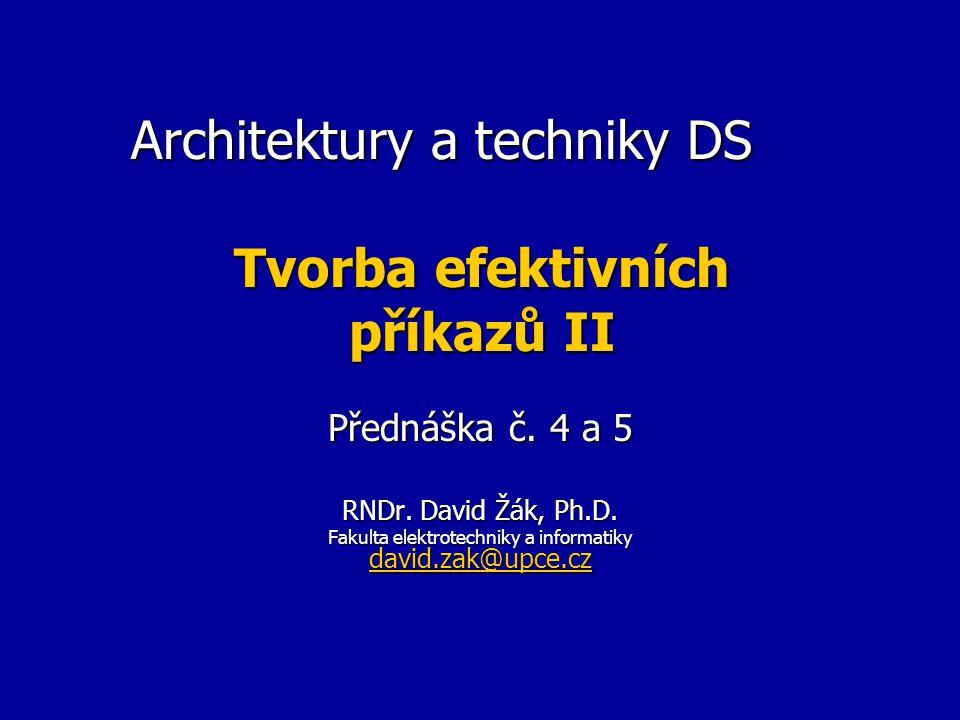 Architektury a techniky DS Tvorba efektivních příkazů II Přednáška č. 4 a 5 RNDr. David Žák, Ph.D. Fakulta elektrotechniky a informatiky david.zak@upc