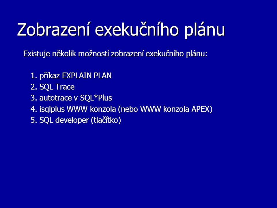 Zobrazení exekučního plánu Existuje několik možností zobrazení exekučního plánu: 1. příkaz EXPLAIN PLAN 1. příkaz EXPLAIN PLAN 2. SQL Trace 2. SQL Tra