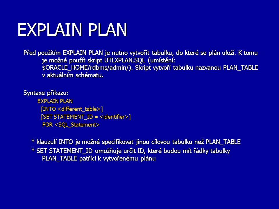 EXPLAIN PLAN Před použitím EXPLAIN PLAN je nutno vytvořit tabulku, do které se plán uloží. K tomu je možné použít skript UTLXPLAN.SQL (umístění: $ORAC