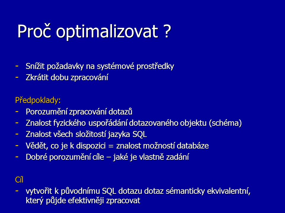 Proč optimalizovat ? - Snížit požadavky na systémové prostředky - Zkrátit dobu zpracování Předpoklady: - Porozumění zpracování dotazů - Znalost fyzick