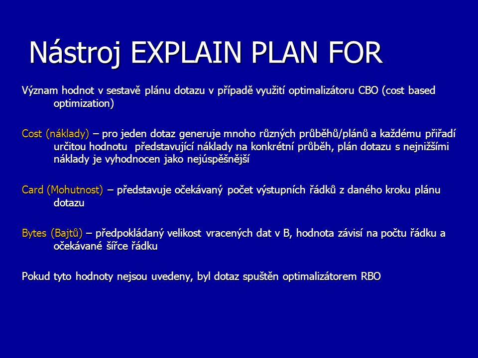 Nástroj EXPLAIN PLAN FOR Význam hodnot v sestavě plánu dotazu v případě využití optimalizátoru CBO (cost based optimization) Cost (náklady) – pro jede