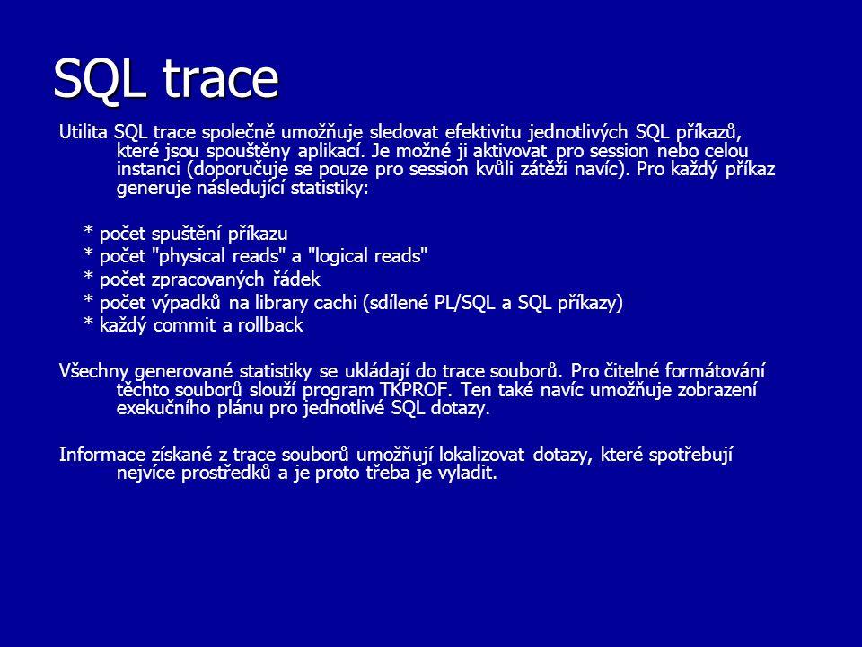 SQL trace Utilita SQL trace společně umožňuje sledovat efektivitu jednotlivých SQL příkazů, které jsou spouštěny aplikací. Je možné ji aktivovat pro s