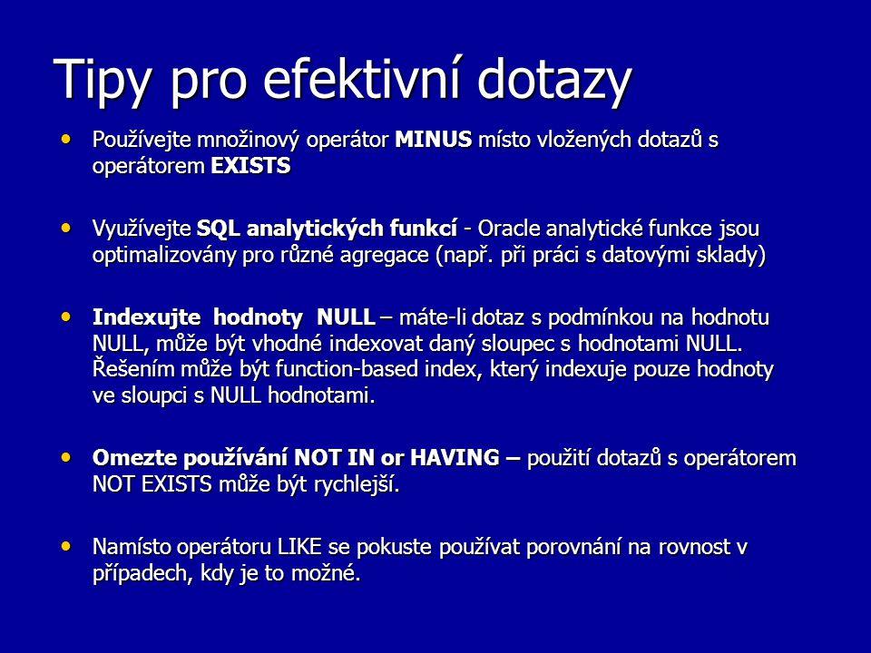 Tipy pro efektivní dotazy Používejte množinový operátor MINUS místo vložených dotazů s operátorem EXISTS Používejte množinový operátor MINUS místo vlo