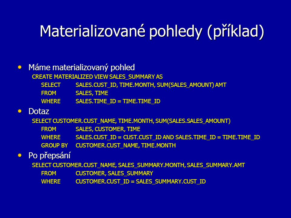 Materializované pohledy (příklad) Máme materializovaný pohled Máme materializovaný pohled CREATE MATERIALIZED VIEW SALES_SUMMARY AS SELECT SALES.CUST_