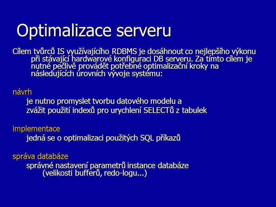 Optimalizace serveru Cílem tvůrců IS využívajícího RDBMS je dosáhnout co nejlepšího výkonu při stávající hardwarové konfiguraci DB serveru. Za tímto c