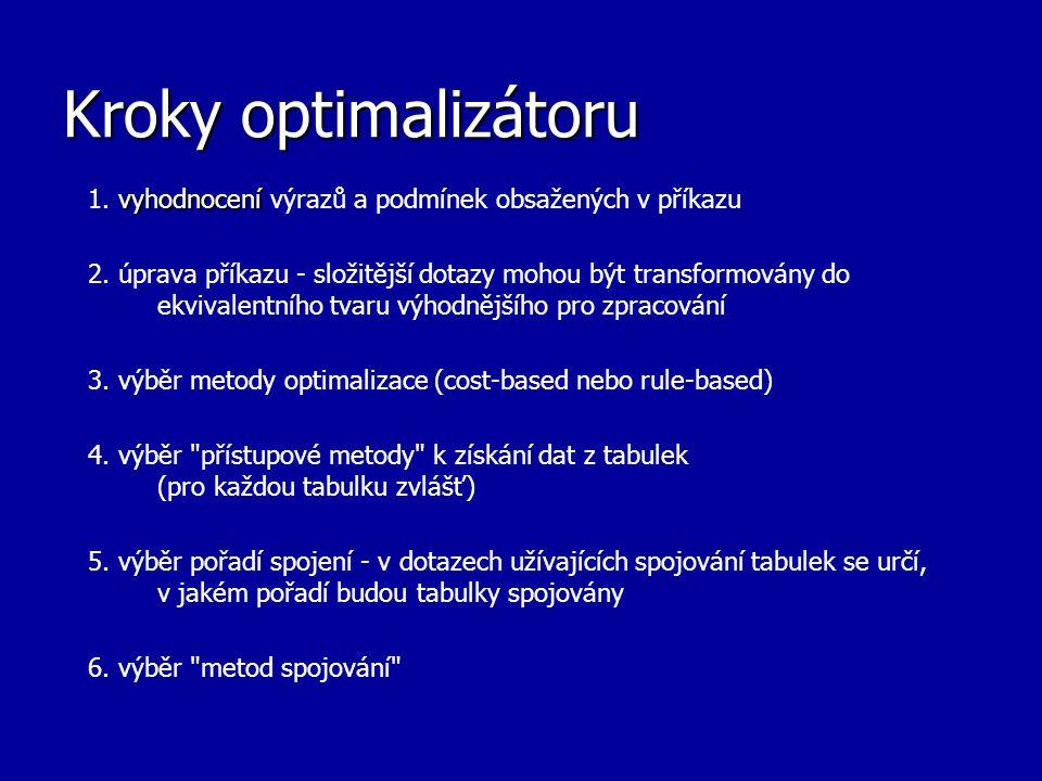 Kroky optimalizátoru vyhodnocení 1. vyhodnocení výrazů a podmínek obsažených v příkazu 2. úprava příkazu - složitější dotazy mohou být transformovány