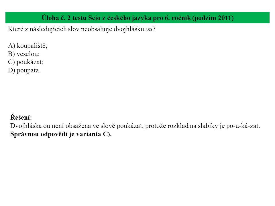 Úloha č. 2 testu Scio z českého jazyka pro 6. ročník (podzim 2011) Které z následujících slov neobsahuje dvojhlásku ou? A) koupaliště; B) veselou; C)