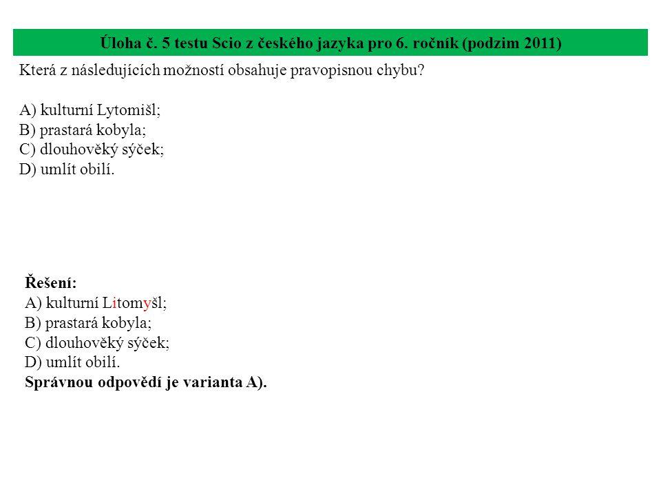 Úloha č. 5 testu Scio z českého jazyka pro 6. ročník (podzim 2011) Která z následujících možností obsahuje pravopisnou chybu? A) kulturní Lytomišl; B)