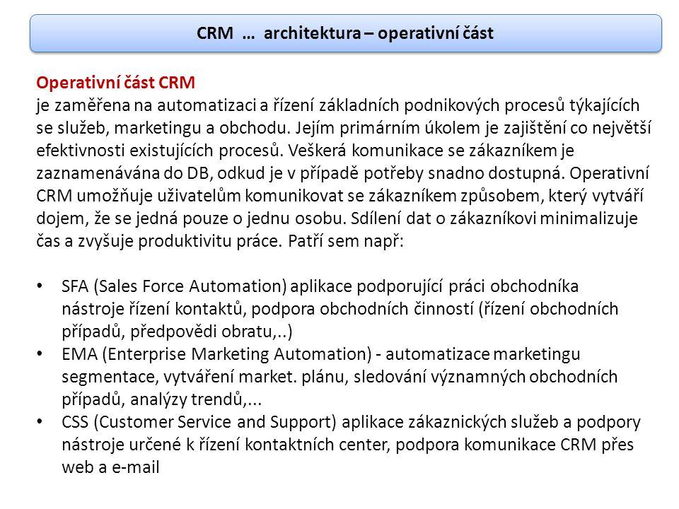 CRM … architektura – analytická část Analytické CRM klade za cíl ukládání, analýzu a využití znalostí o zákaznících a o způsobech, jak se jim přiblížit, typicky s využitím databází, statistických nástrojů, dolování dat (data mining), BI a methologies hlášení.