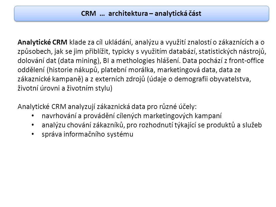 CRM … architektura – analytická část Analytické CRM klade za cíl ukládání, analýzu a využití znalostí o zákaznících a o způsobech, jak se jim přiblíži