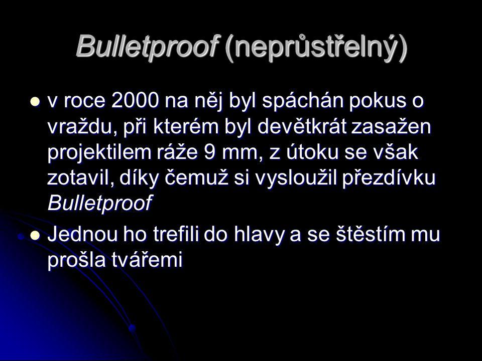 Bulletproof (neprůstřelný) v roce 2000 na něj byl spáchán pokus o vraždu, při kterém byl devětkrát zasažen projektilem ráže 9 mm, z útoku se však zotavil, díky čemuž si vysloužil přezdívku Bulletproof v roce 2000 na něj byl spáchán pokus o vraždu, při kterém byl devětkrát zasažen projektilem ráže 9 mm, z útoku se však zotavil, díky čemuž si vysloužil přezdívku Bulletproof Jednou ho trefili do hlavy a se štěstím mu prošla tvářemi Jednou ho trefili do hlavy a se štěstím mu prošla tvářemi
