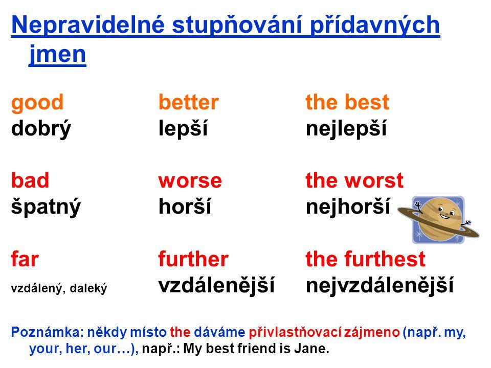 Nepravidelné stupňování přídavných jmen goodbetterthe best dobrýlepšínejlepší badworsethe worst špatnýhoršínejhorší farfurtherthe furthest vzdálený, daleký vzdálenějšínejvzdálenější Poznámka: někdy místo the dáváme přivlastňovací zájmeno (např.