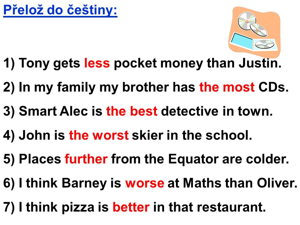 Přelož do češtiny: 1) Tony gets less pocket money than Justin. 2) In my family my brother has the most CDs. 3) Smart Alec is the best detective in tow