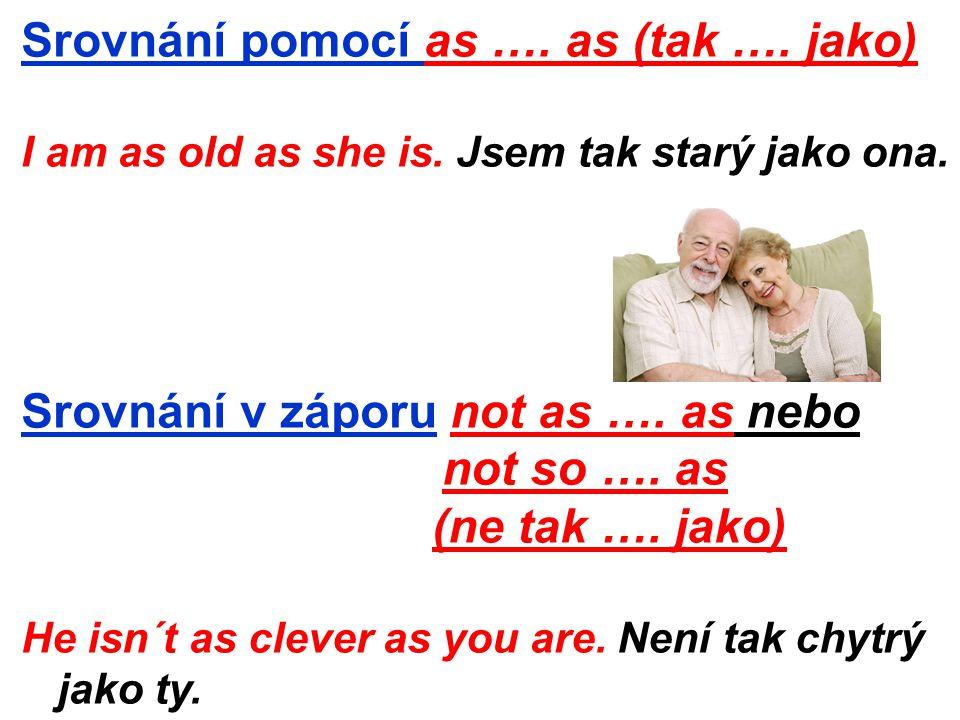 Srovnání pomocí as …. as (tak …. jako) I am as old as she is.