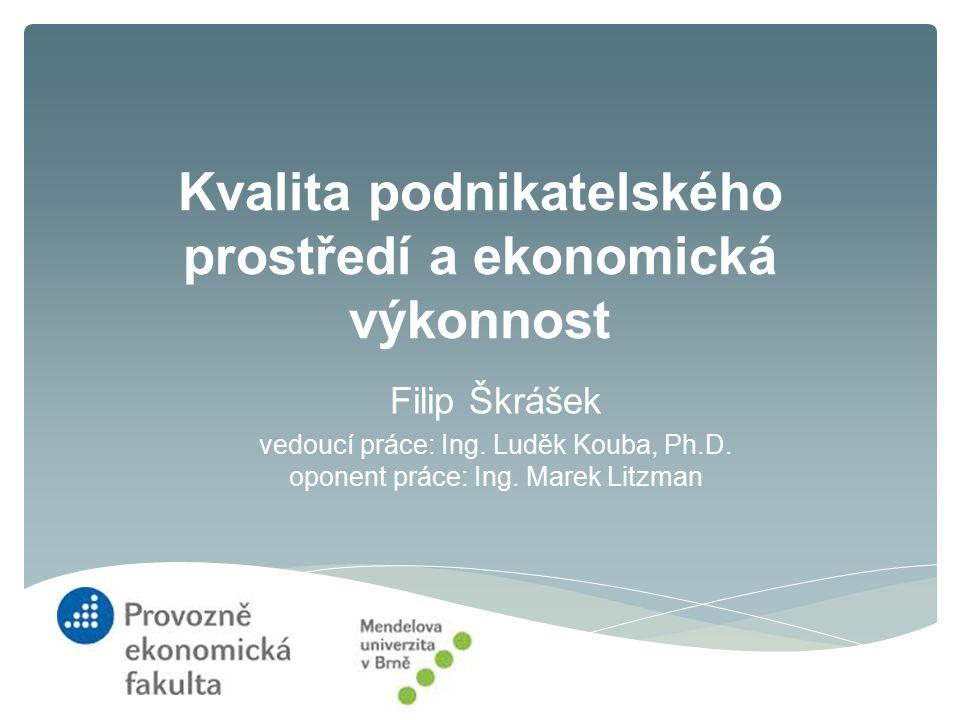 Kvalita podnikatelského prostředí a ekonomická výkonnost Filip Škrášek vedoucí práce: Ing. Luděk Kouba, Ph.D. oponent práce: Ing. Marek Litzman