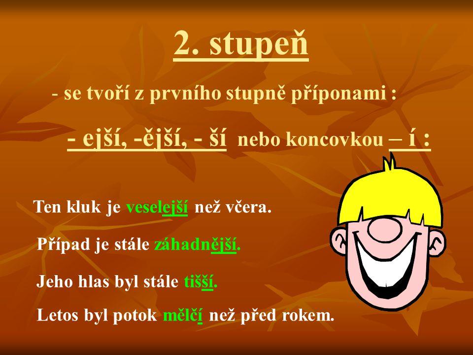 2. stupeň - se tvoří z prvního stupně příponami : - ejší, -ější, - ší nebo koncovkou – í : Ten kluk je veselejší než včera. Případ je stále záhadnější