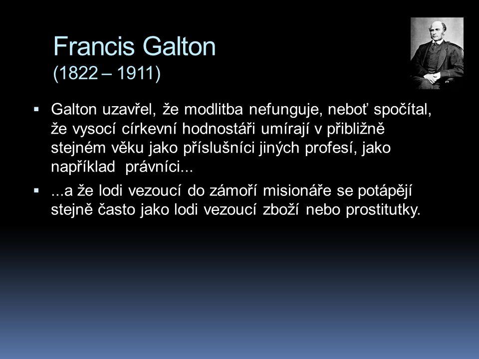 Francis Galton (1822 – 1911)  Galton uzavřel, že modlitba nefunguje, neboť spočítal, že vysocí církevní hodnostáři umírají v přibližně stejném věku j