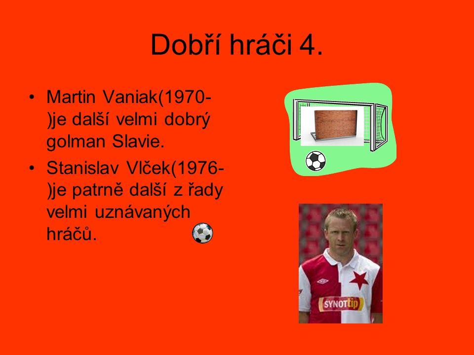 Dobří hráči 4. Martin Vaniak(1970- )je další velmi dobrý golman Slavie. Stanislav Vlček(1976- )je patrně další z řady velmi uznávaných hráčů.