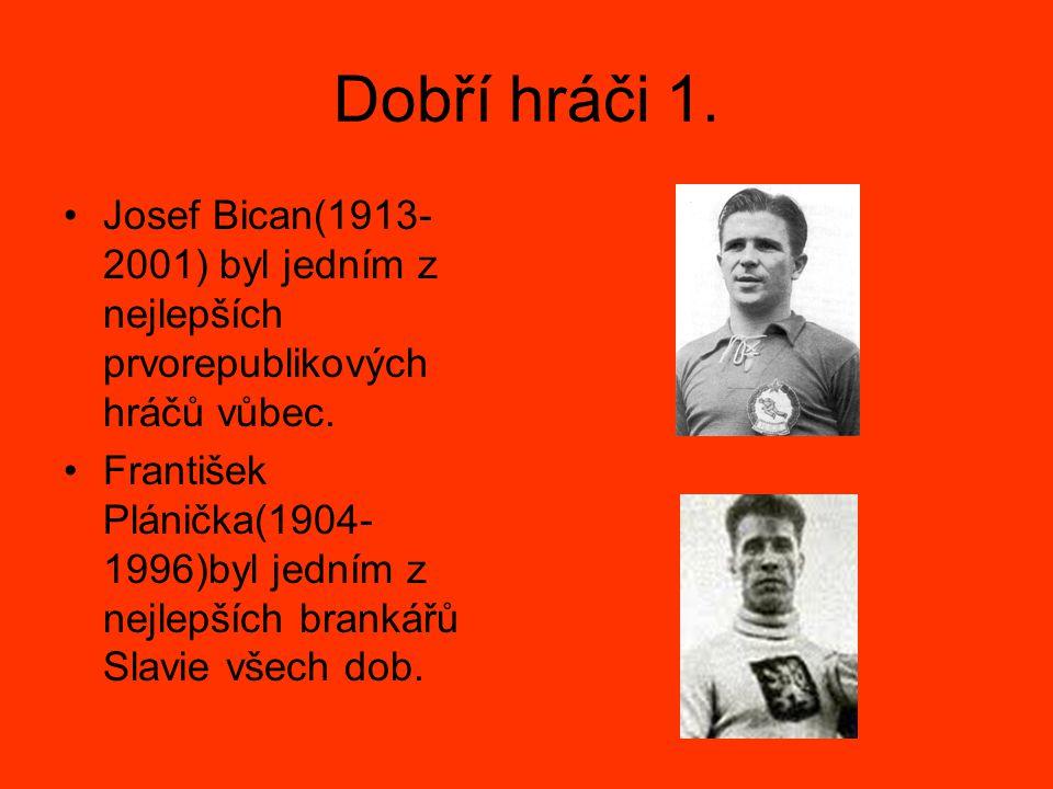 Dobří hráči 1. Josef Bican(1913- 2001) byl jedním z nejlepších prvorepublikových hráčů vůbec. František Plánička(1904- 1996)byl jedním z nejlepších br