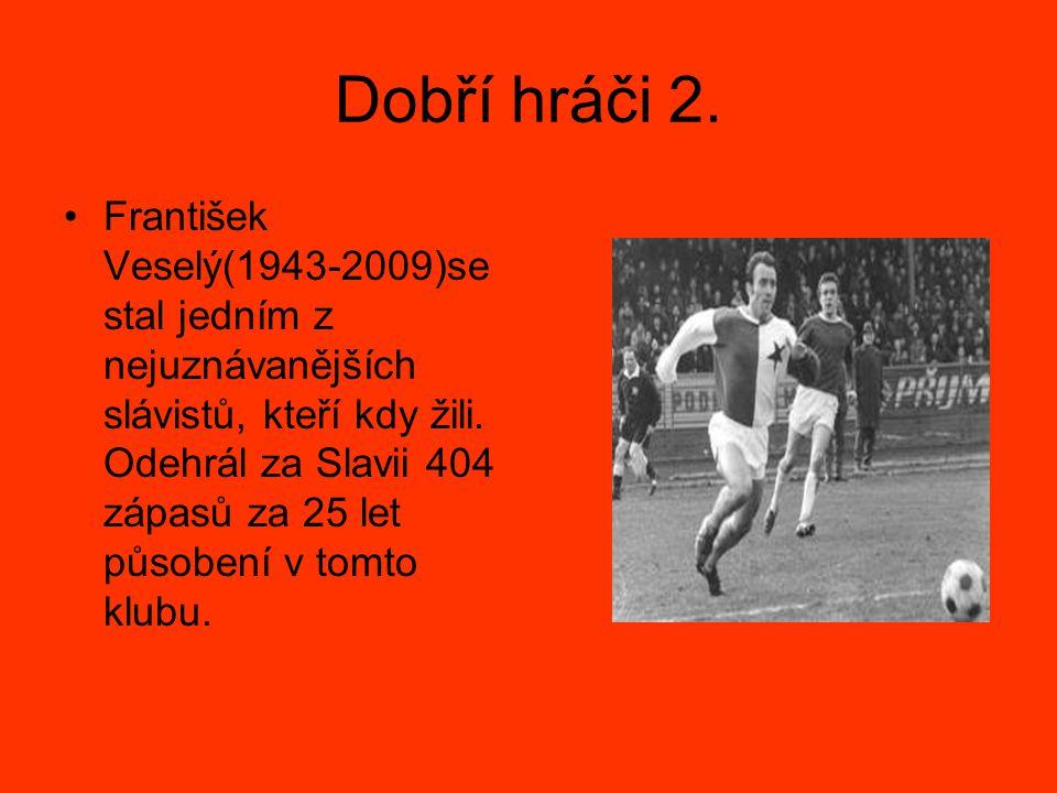 Dobří hráči 2. František Veselý(1943-2009)se stal jedním z nejuznávanějších slávistů, kteří kdy žili. Odehrál za Slavii 404 zápasů za 25 let působení
