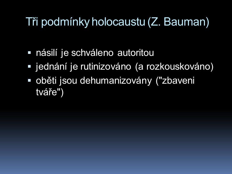 Tři podmínky holocaustu (Z. Bauman)  násilí je schváleno autoritou  jednání je rutinizováno (a rozkouskováno)  oběti jsou dehumanizovány (