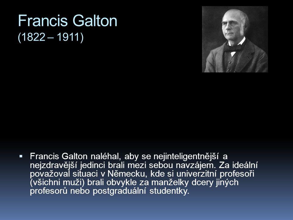 Francis Galton (1822 – 1911)  Francis Galton naléhal, aby se nejinteligentnější a nejzdravější jedinci brali mezi sebou navzájem. Za ideální považova