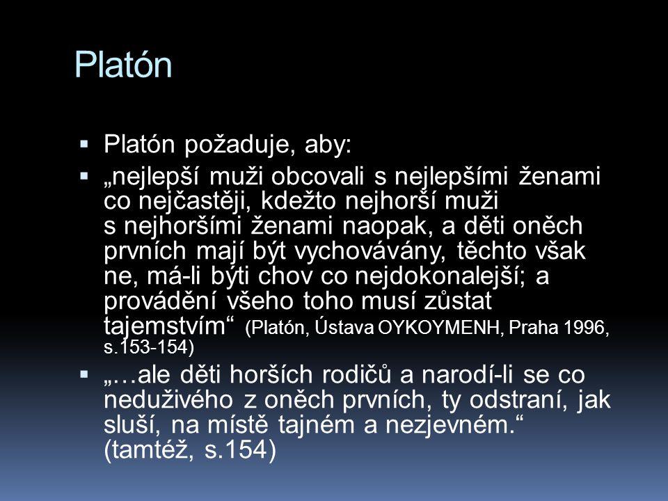"""Platón  Platón požaduje, aby:  """"nejlepší muži obcovali s nejlepšími ženami co nejčastěji, kdežto nejhorší muži s nejhoršími ženami naopak, a děti on"""